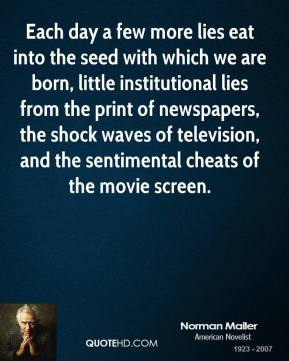 Each day a few more lies eat into the seed with which we are born, little institutional lies from the print of newspapers, the shock waves of television, and the sentimental cheats of the movie screen.