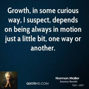 Growth, in some curious way, I suspect, depends on being always in motion just a little bit, one way or another.