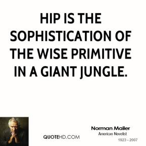 Hip is the sophistication of the wise primitive in a giant jungle.