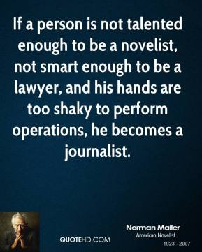 Norman Mailer - If a person is not talented enough to be a novelist, not smart enough to be a lawyer, and his hands are too shaky to perform operations, he becomes a journalist.