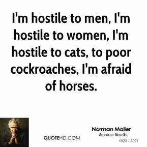 I'm hostile to men, I'm hostile to women, I'm hostile to cats, to poor cockroaches, I'm afraid of horses.