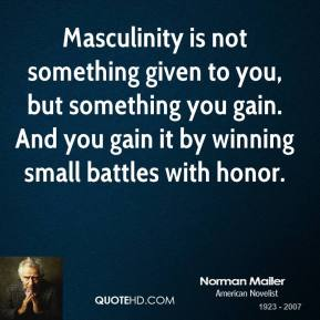 Norman Mailer - Masculinity is not something given to you, but something you gain. And you gain it by winning small battles with honor.