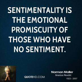 Norman Mailer - Sentimentality is the emotional promiscuity of those who have no sentiment.