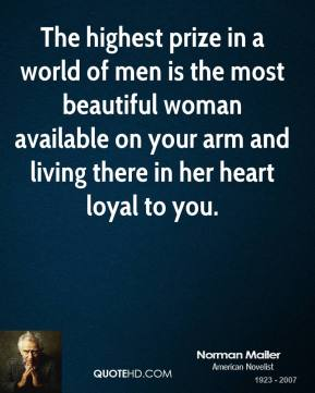 The highest prize in a world of men is the most beautiful woman available on your arm and living there in her heart loyal to you.