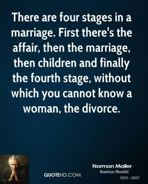 There are four stages in a marriage. First there's the affair, then the marriage, then children and finally the fourth stage, without which you cannot know a woman, the divorce.