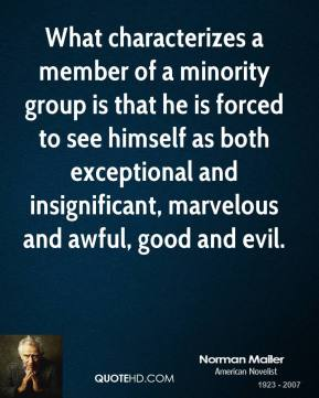 Norman Mailer - What characterizes a member of a minority group is that he is forced to see himself as both exceptional and insignificant, marvelous and awful, good and evil.
