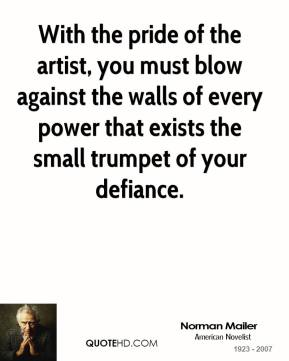 With the pride of the artist, you must blow against the walls of every power that exists the small trumpet of your defiance.