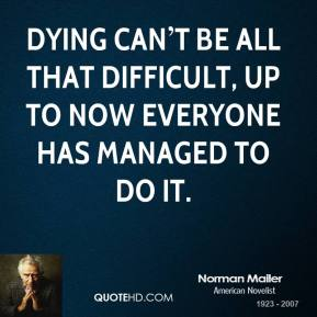 Dying can't be all that difficult, up to now everyone has managed to do it.