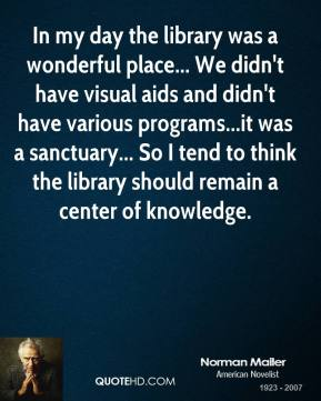 In my day the library was a wonderful place... We didn't have visual aids and didn't have various programs...it was a sanctuary... So I tend to think the library should remain a center of knowledge.