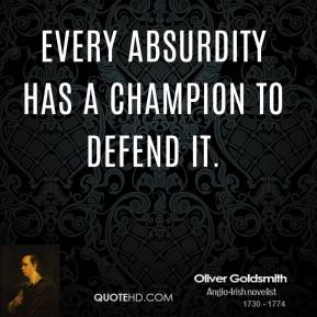 Oliver Goldsmith - Every absurdity has a champion to defend it.