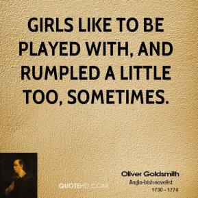 Oliver Goldsmith - Girls like to be played with, and rumpled a little too, sometimes.
