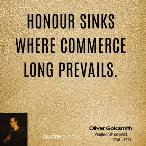 Oliver Goldsmith - Honour sinks where commerce long prevails.