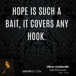 Oliver Goldsmith - Hope is such a bait, it covers any hook.