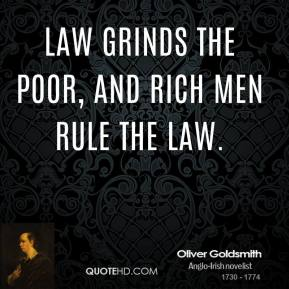 Law grinds the poor, and rich men rule the law.