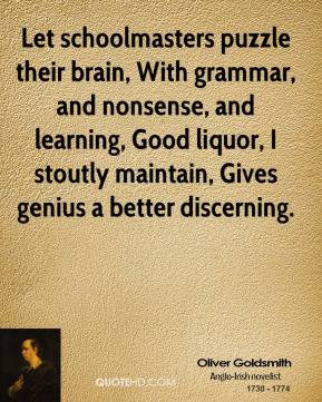 Oliver Goldsmith - Let schoolmasters puzzle their brain, With grammar, and nonsense, and learning, Good liquor, I stoutly maintain, Gives genius a better discerning.