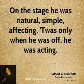 On the stage he was natural, simple, affecting, 'Twas only when he was off, he was acting.