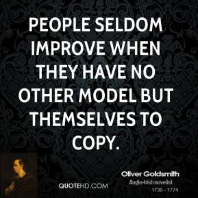 People seldom improve when they have no other model but themselves to copy.