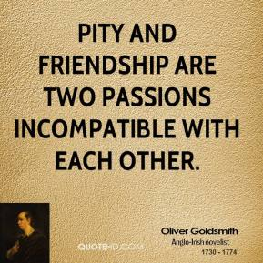 Pity and friendship are two passions incompatible with each other.