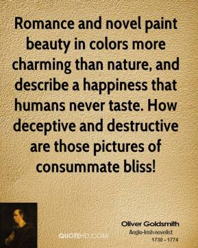 Oliver Goldsmith - Romance and novel paint beauty in colors more charming than nature, and describe a happiness that humans never taste. How deceptive and destructive are those pictures of consummate bliss!