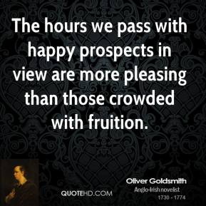 Oliver Goldsmith - The hours we pass with happy prospects in view are more pleasing than those crowded with fruition.