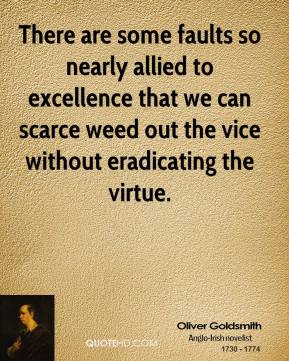 There are some faults so nearly allied to excellence that we can scarce weed out the vice without eradicating the virtue.