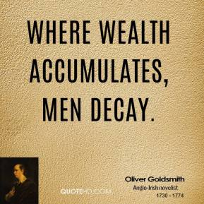 Where wealth accumulates, men decay.