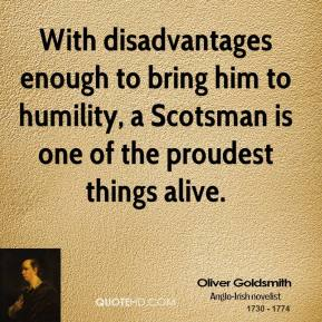 Oliver Goldsmith - With disadvantages enough to bring him to humility, a Scotsman is one of the proudest things alive.