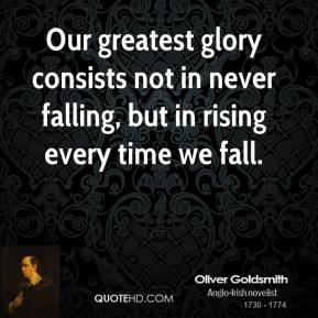 Oliver Goldsmith  - Our greatest glory consists not in never falling, but in rising every time we fall.