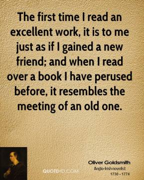 The first time I read an excellent work, it is to me just as if I gained a new friend; and when I read over a book I have perused before, it resembles the meeting of an old one.