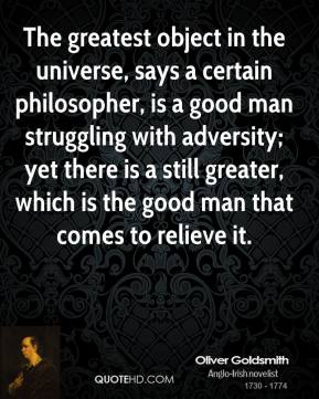 Oliver Goldsmith  - The greatest object in the universe, says a certain philosopher, is a good man struggling with adversity; yet there is a still greater, which is the good man that comes to relieve it.