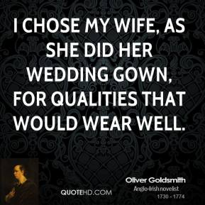 I chose my wife, as she did her wedding gown, for qualities that would wear well.