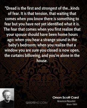 """Orson Scott Card  - """"Dread is the first and strongest of the...kinds of fear. It is that tension, that waiting that comes when you know there is something to fear but you have not yet identified what it is. The fear that comes when you first realize that your spouse should have been home hours ago; when you hear a strange sound in the baby's bedroom; when you realize that a window you are sure you closed is now open, the curtains billowing, and you're alone in the house."""