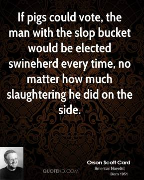 Orson Scott Card  - If pigs could vote, the man with the slop bucket would be elected swineherd every time, no matter how much slaughtering he did on the side.