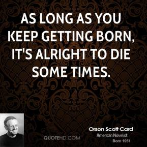 Orson Scott Card - As long as you keep getting born, it's alright to die some times.
