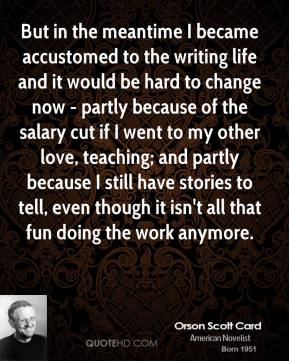 Orson Scott Card - But in the meantime I became accustomed to the writing life and it would be hard to change now - partly because of the salary cut if I went to my other love, teaching; and partly because I still have stories to tell, even though it isn't all that fun doing the work anymore.