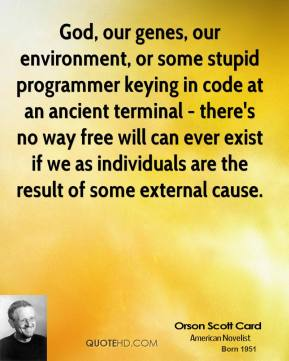 Orson Scott Card - God, our genes, our environment, or some stupid programmer keying in code at an ancient terminal - there's no way free will can ever exist if we as individuals are the result of some external cause.