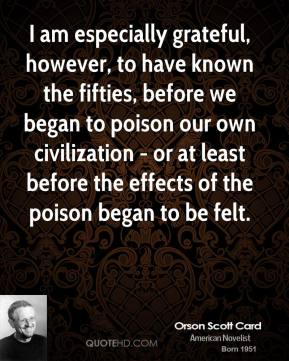 Orson Scott Card - I am especially grateful, however, to have known the fifties, before we began to poison our own civilization - or at least before the effects of the poison began to be felt.
