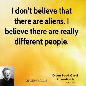 I don't believe that there are aliens. I believe there are really different people.