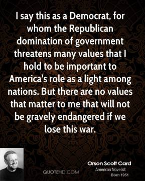 Orson Scott Card - I say this as a Democrat, for whom the Republican domination of government threatens many values that I hold to be important to America's role as a light among nations. But there are no values that matter to me that will not be gravely endangered if we lose this war.