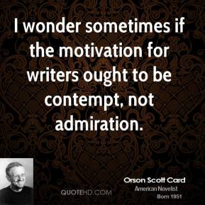 I wonder sometimes if the motivation for writers ought to be contempt, not admiration.
