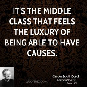 It's the middle class that feels the luxury of being able to have causes.