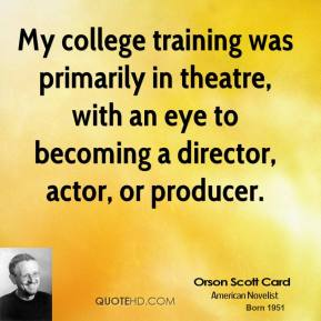 My college training was primarily in theatre, with an eye to becoming a director, actor, or producer.