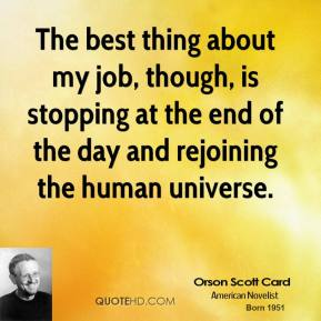 The best thing about my job, though, is stopping at the end of the day and rejoining the human universe.