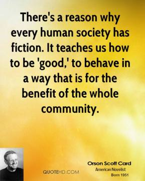 Orson Scott Card - There's a reason why every human society has fiction. It teaches us how to be 'good,' to behave in a way that is for the benefit of the whole community.