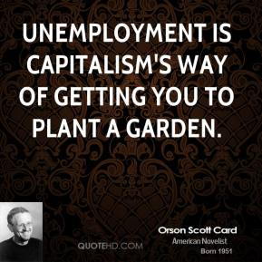Orson Scott Card - Unemployment is capitalism's way of getting you to plant a garden.