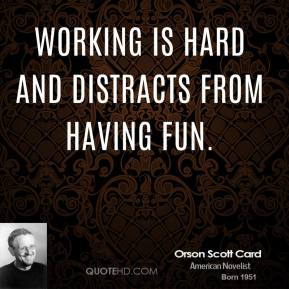 Orson Scott Card - Working is hard and distracts from having fun.
