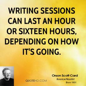 Orson Scott Card - Writing sessions can last an hour or sixteen hours, depending on how it's going.