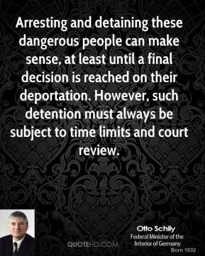 Arresting and detaining these dangerous people can make sense, at least until a final decision is reached on their deportation. However, such detention must always be subject to time limits and court review.