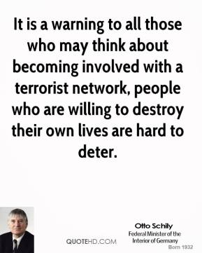 Otto Schily - It is a warning to all those who may think about becoming involved with a terrorist network, people who are willing to destroy their own lives are hard to deter.