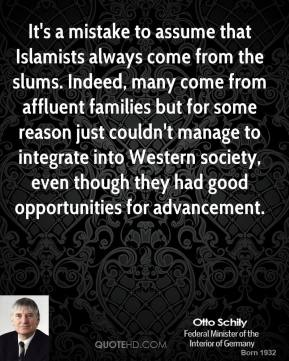 Otto Schily - It's a mistake to assume that Islamists always come from the slums. Indeed, many come from affluent families but for some reason just couldn't manage to integrate into Western society, even though they had good opportunities for advancement.